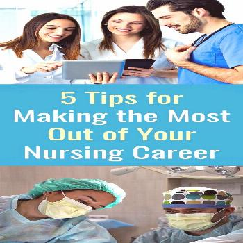 5 Tips for Making the Most Out of Your Nursing Career 5 Tips for Making the Most Out of Your Nursin